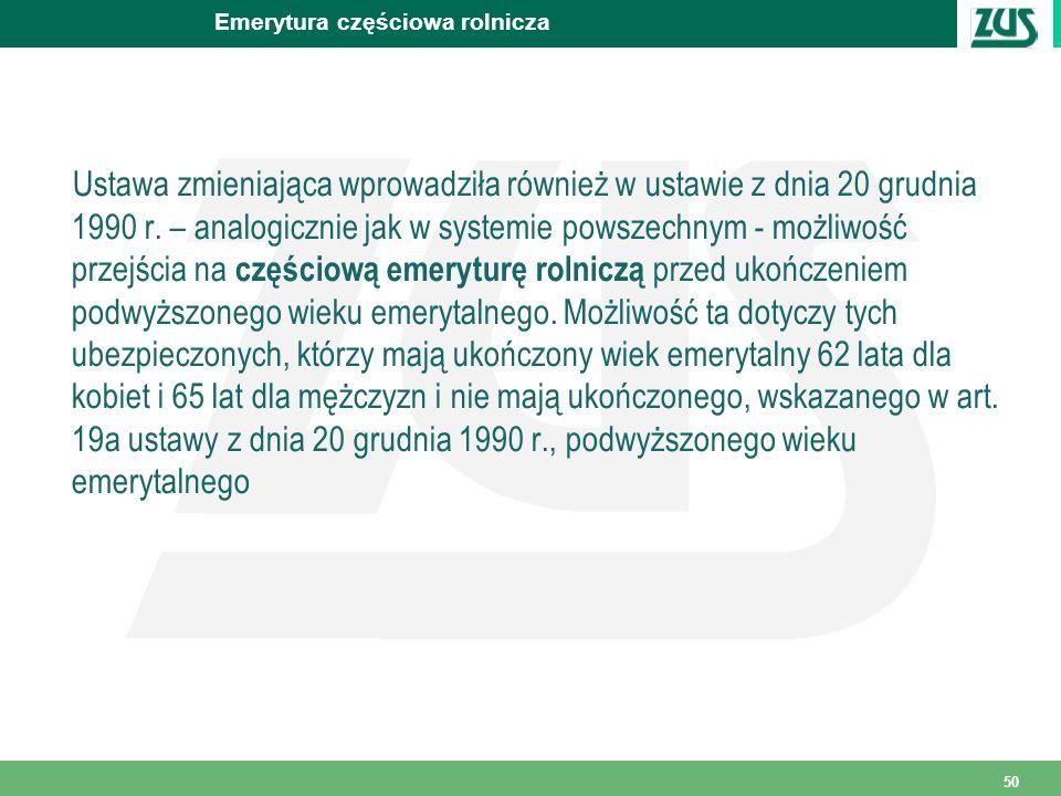 50 Emerytura częściowa rolnicza Ustawa zmieniająca wprowadziła również w ustawie z dnia 20 grudnia 1990 r. – analogicznie jak w systemie powszechnym -