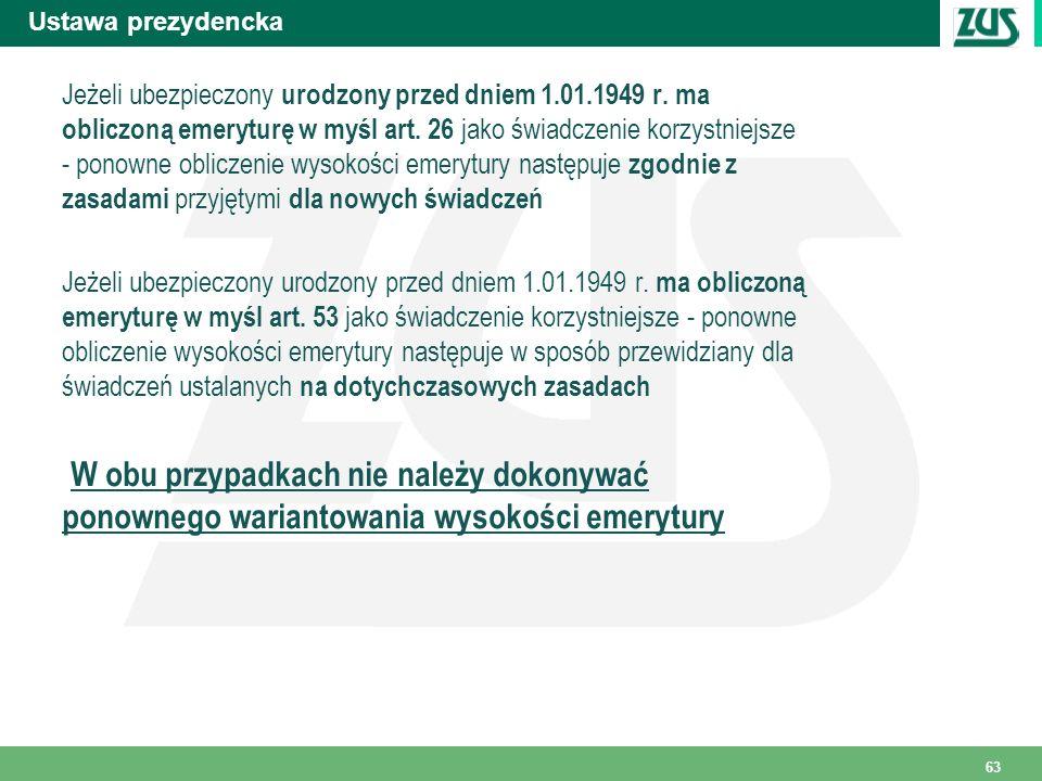 Ustawa prezydencka 63 Jeżeli ubezpieczony urodzony przed dniem 1.01.1949 r. ma obliczoną emeryturę w myśl art. 26 jako świadczenie korzystniejsze - po
