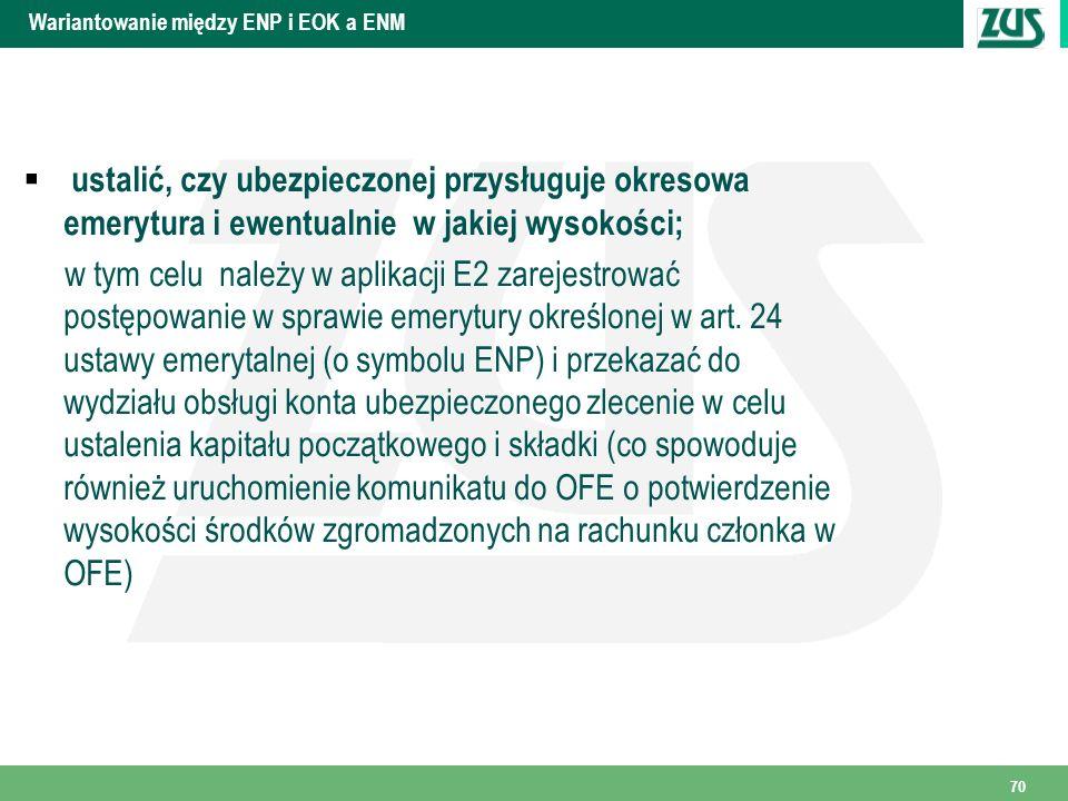 Wariantowanie między ENP i EOK a ENM ustalić, czy ubezpieczonej przysługuje okresowa emerytura i ewentualnie w jakiej wysokości; w tym celu należy w aplikacji E2 zarejestrować postępowanie w sprawie emerytury określonej w art.