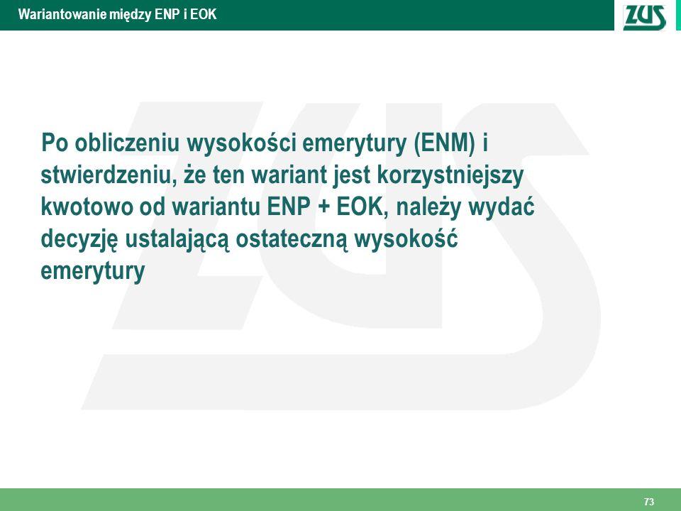 Wariantowanie między ENP i EOK Po obliczeniu wysokości emerytury (ENM) i stwierdzeniu, że ten wariant jest korzystniejszy kwotowo od wariantu ENP + EOK, należy wydać decyzję ustalającą ostateczną wysokość emerytury 73