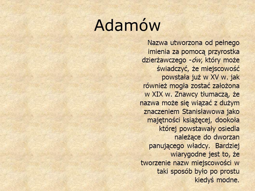 Adamów N azwa utworzona od pełnego imienia za pomocą przyrostka dzierżawczego -ów, który może świadczyć, że miejscowość powstała już w XV w. jak równi