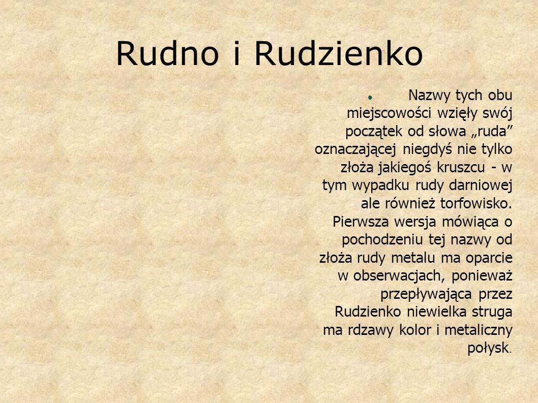 Rudno i Rudzienko Nazwy tych obu miejscowości wzięły swój początek od słowa ruda oznaczającej niegdyś nie tylko złoża jakiegoś kruszcu - w tym wypadku