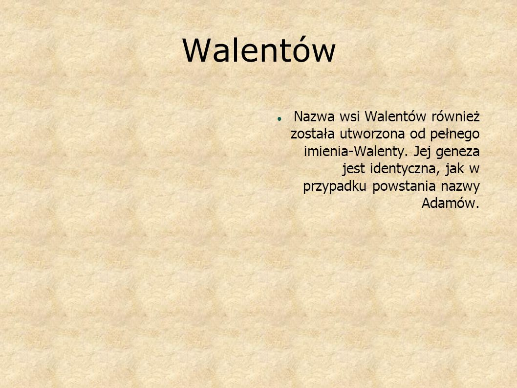 Walentów Nazwa wsi Walentów również została utworzona od pełnego imienia-Walenty. Jej geneza jest identyczna, jak w przypadku powstania nazwy Adamów.