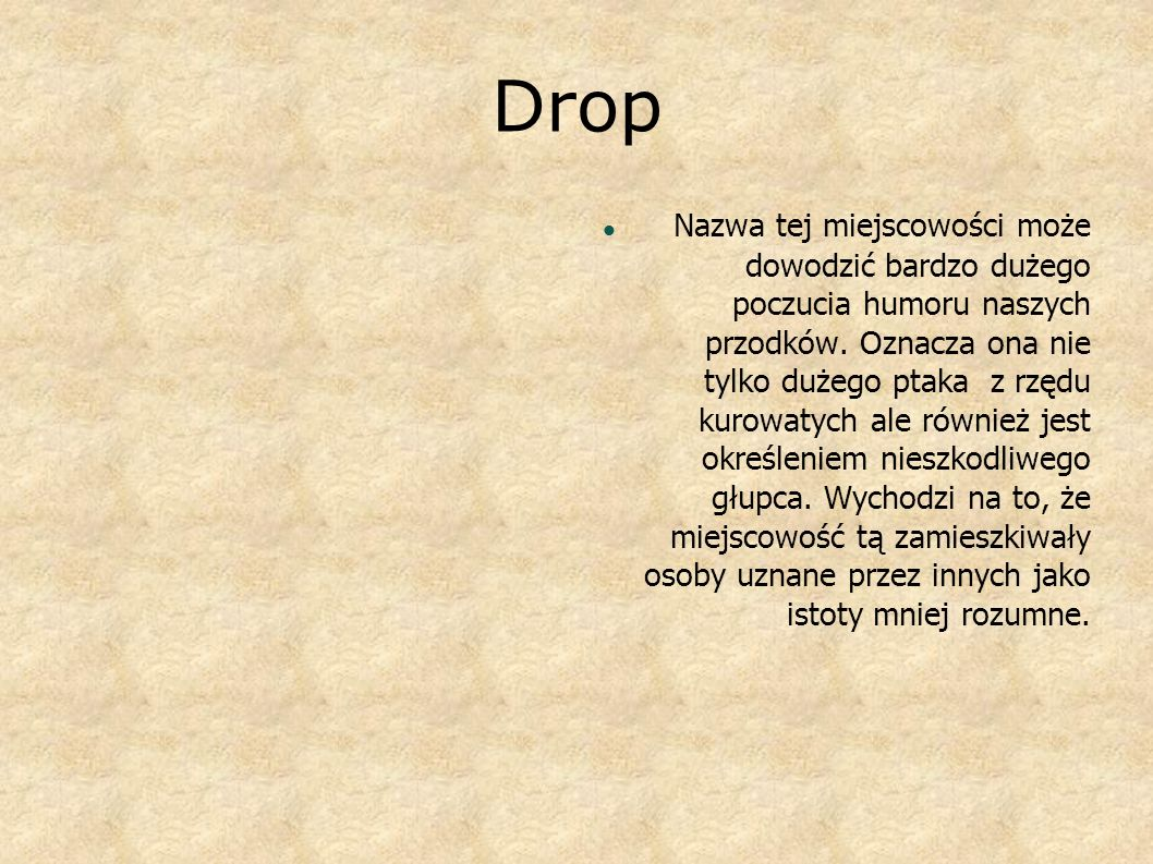 Drop N azwa tej miejscowości może dowodzić bardzo dużego poczucia humoru naszych przodków. Oznacza ona nie tylko dużego ptaka z rzędu kurowatych ale r