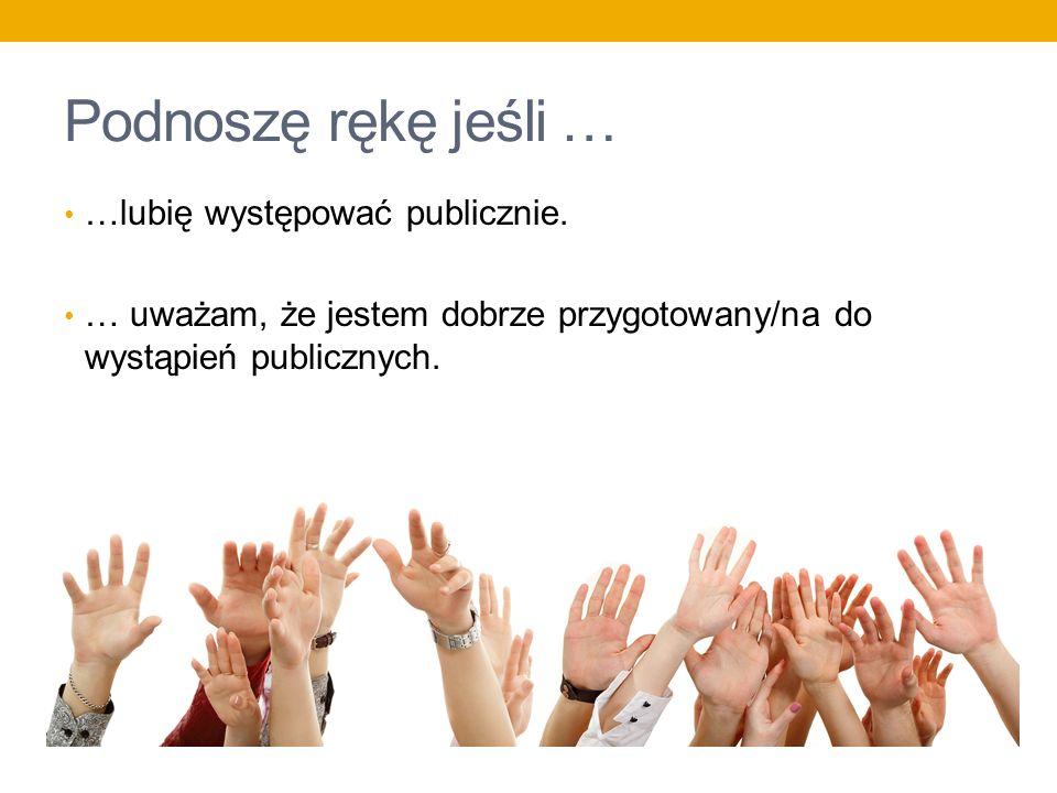 Podnoszę rękę jeśli … …lubię występować publicznie. … uważam, że jestem dobrze przygotowany/na do wystąpień publicznych.