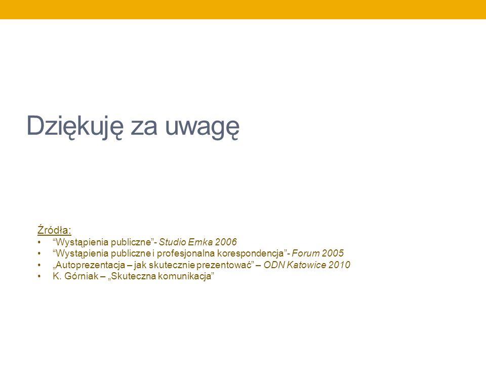 Dziękuję za uwagę Źródła: Wystąpienia publiczne- Studio Emka 2006 Wystąpienia publiczne i profesjonalna korespondencja- Forum 2005 Autoprezentacja – j