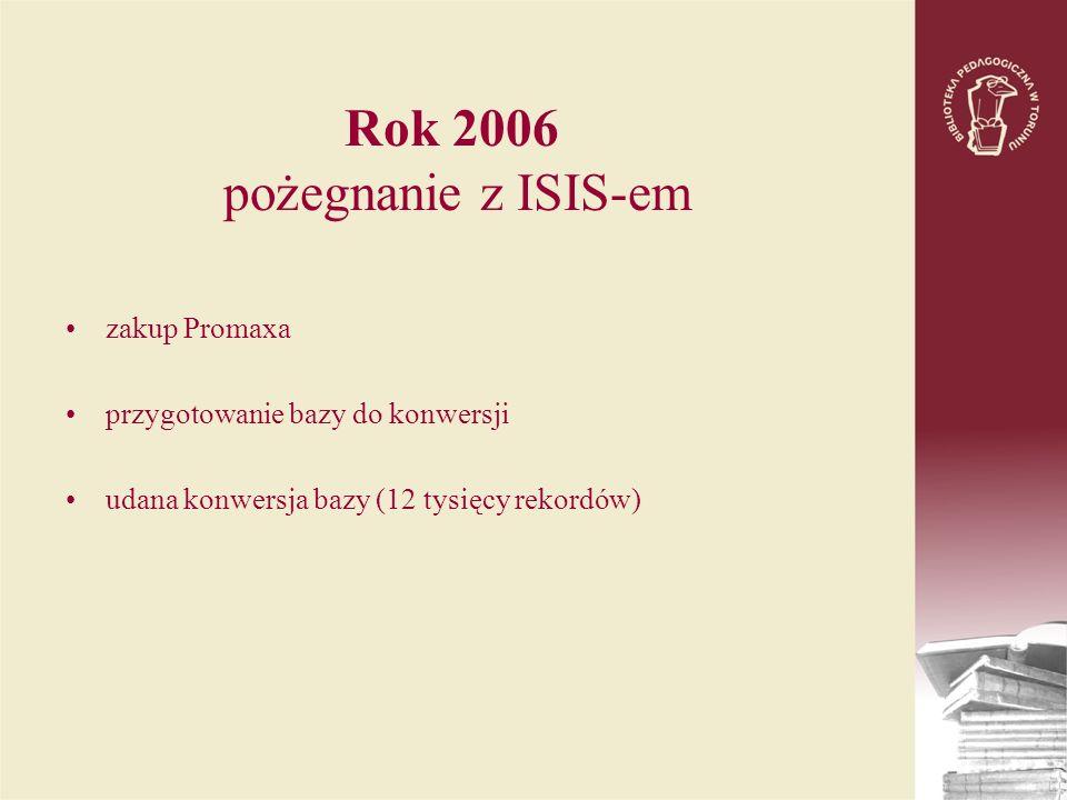 Rok 2006 pożegnanie z ISIS-em zakup Promaxa przygotowanie bazy do konwersji udana konwersja bazy (12 tysięcy rekordów)