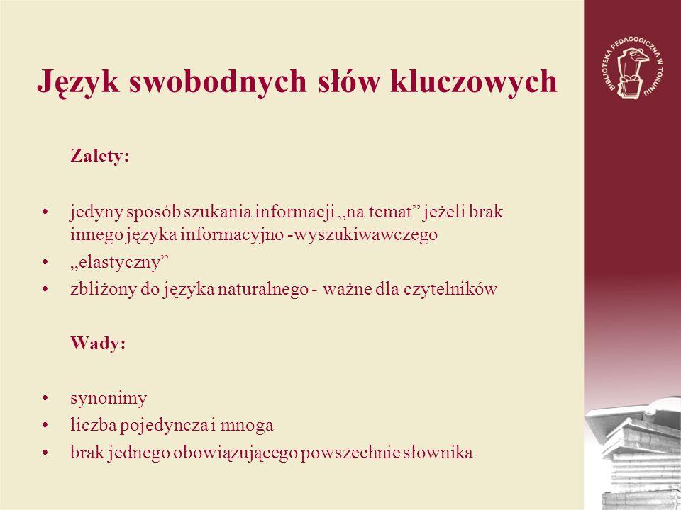 Język swobodnych słów kluczowych Zalety: jedyny sposób szukania informacji na temat jeżeli brak innego języka informacyjno -wyszukiwawczego elastyczny zbliżony do języka naturalnego - ważne dla czytelników Wady: synonimy liczba pojedyncza i mnoga brak jednego obowiązującego powszechnie słownika