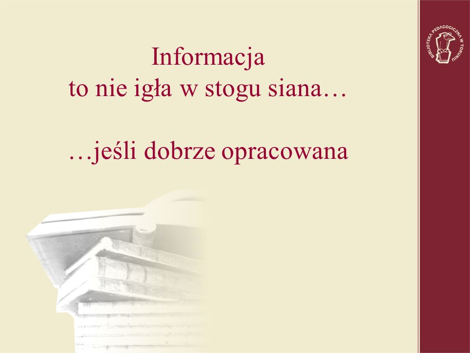 Informacja to nie igła w stogu siana… …jeśli dobrze opracowana