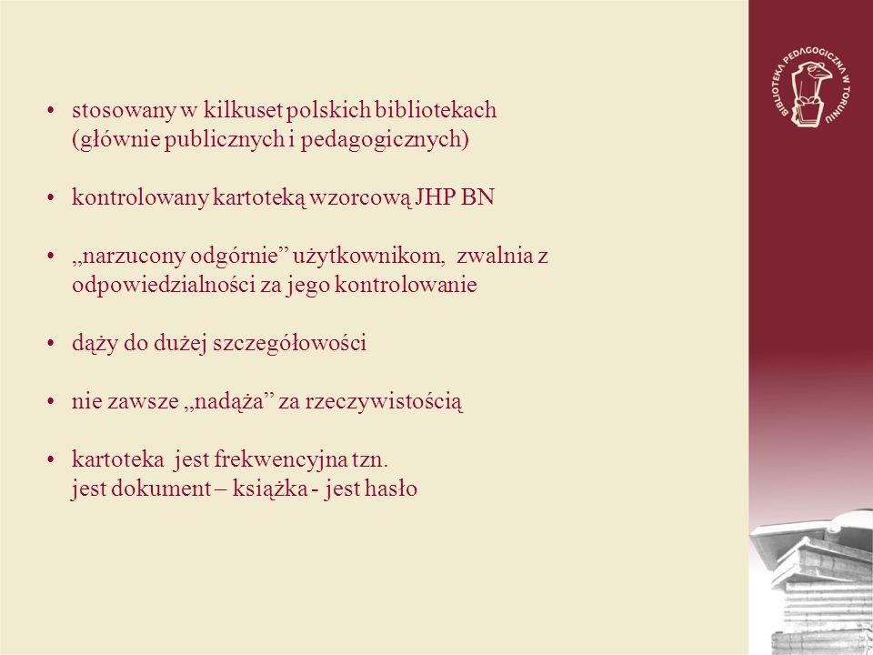 stosowany w kilkuset polskich bibliotekach (głównie publicznych i pedagogicznych) kontrolowany kartoteką wzorcową JHP BN narzucony odgórnie użytkownikom, zwalnia z odpowiedzialności za jego kontrolowanie dąży do dużej szczegółowości nie zawsze nadąża za rzeczywistością kartoteka jest frekwencyjna tzn.