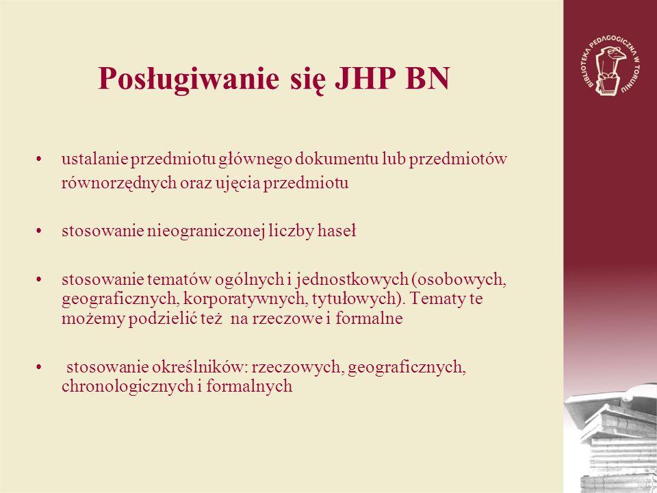 Posługiwanie się JHP BN ustalanie przedmiotu głównego dokumentu lub przedmiotów równorzędnych oraz ujęcia przedmiotu stosowanie nieograniczonej liczby haseł stosowanie tematów ogólnych i jednostkowych (osobowych, geograficznych, korporatywnych, tytułowych).