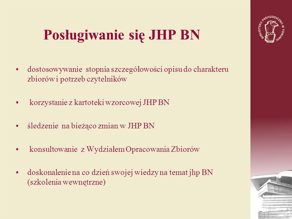 Posługiwanie się JHP BN dostosowywanie stopnia szczegółowości opisu do charakteru zbiorów i potrzeb czytelników korzystanie z kartoteki wzorcowej JHP BN śledzenie na bieżąco zmian w JHP BN konsultowanie z Wydziałem Opracowania Zbiorów doskonalenie na co dzień swojej wiedzy na temat jhp BN (szkolenia wewnętrzne)