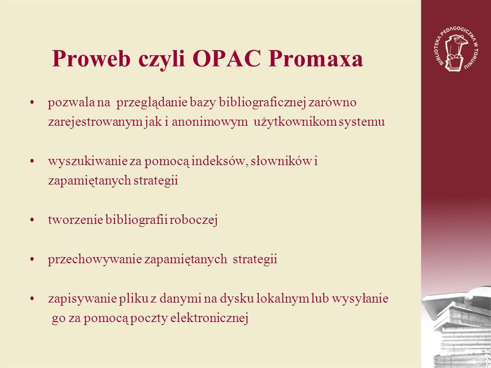 Proweb czyli OPAC Promaxa pozwala na przeglądanie bazy bibliograficznej zarówno zarejestrowanym jak i anonimowym użytkownikom systemu wyszukiwanie za pomocą indeksów, słowników i zapamiętanych strategii tworzenie bibliografii roboczej przechowywanie zapamiętanych strategii zapisywanie pliku z danymi na dysku lokalnym lub wysyłanie go za pomocą poczty elektronicznej