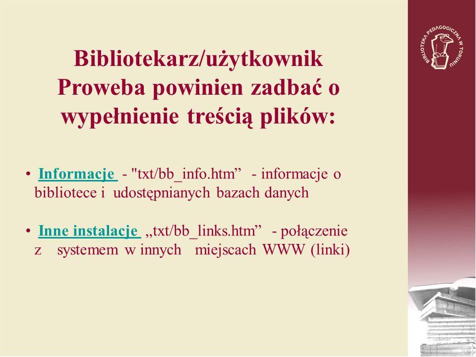 Informacje - txt/bb_info.htm - informacje o bibliotece i udostępnianych bazach danychInformacje Inne instalacje txt/bb_links.htm - połączenie z systemem w innych miejscach WWW (linki)Inne instalacje Bibliotekarz/użytkownik Proweba powinien zadbać o wypełnienie treścią plików: