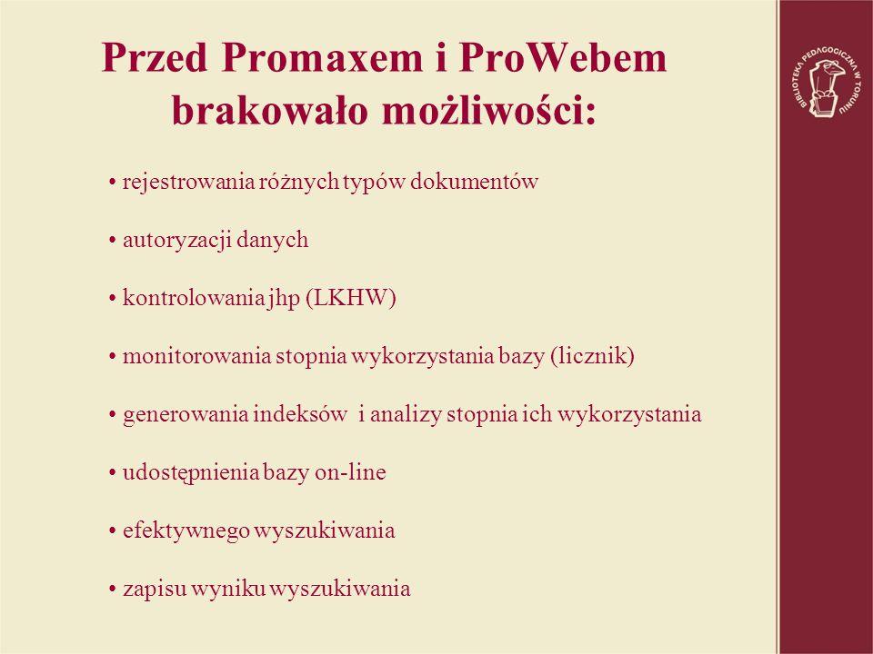 Przed Promaxem i ProWebem brakowało możliwości: rejestrowania różnych typów dokumentów autoryzacji danych kontrolowania jhp (LKHW) monitorowania stopnia wykorzystania bazy (licznik) generowania indeksów i analizy stopnia ich wykorzystania udostępnienia bazy on-line efektywnego wyszukiwania zapisu wyniku wyszukiwania