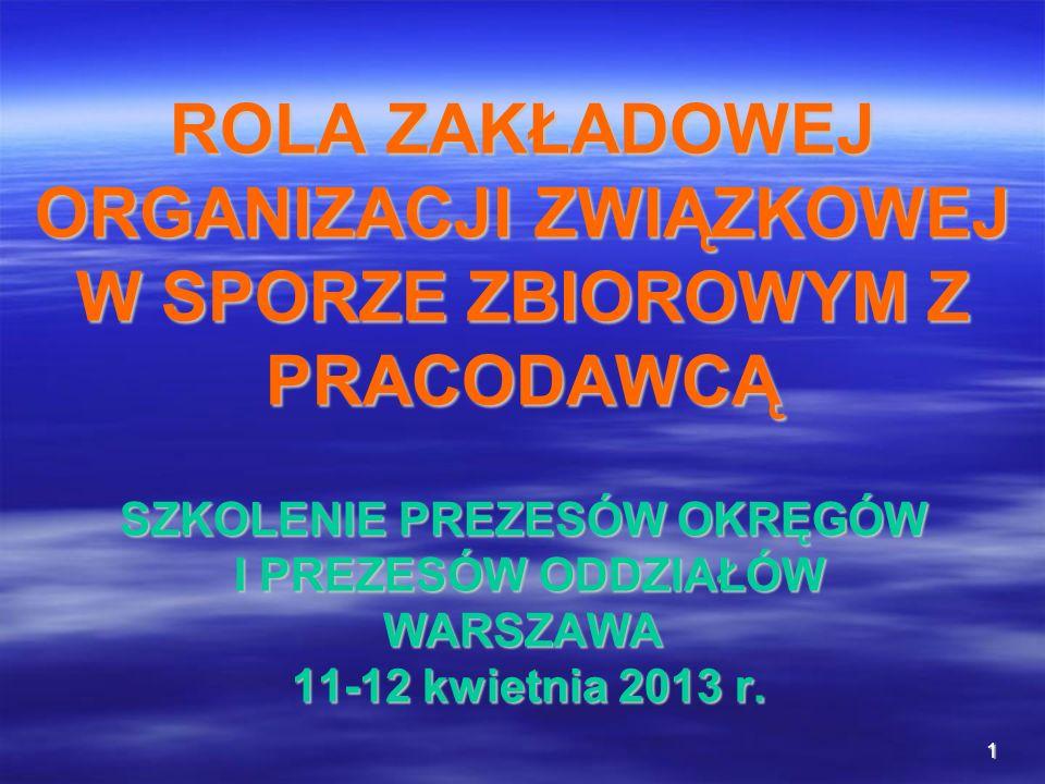1 ROLA ZAKŁADOWEJ ORGANIZACJI ZWIĄZKOWEJ W SPORZE ZBIOROWYM Z PRACODAWCĄ SZKOLENIE PREZESÓW OKRĘGÓW I PREZESÓW ODDZIAŁÓW WARSZAWA 11-12 kwietnia 2013