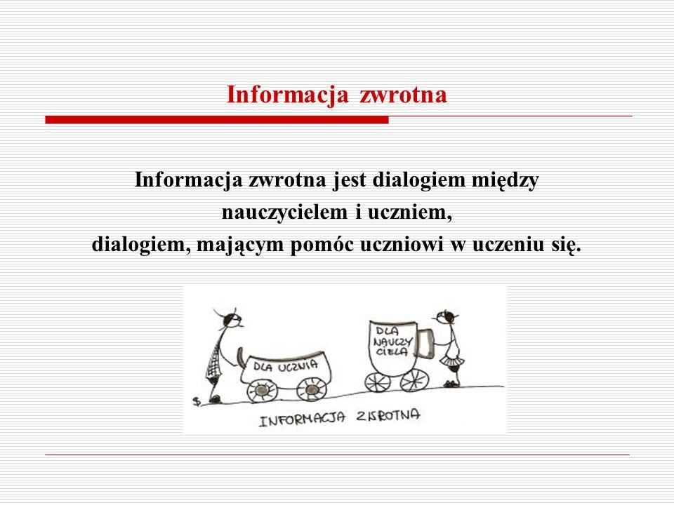 Informacja zwrotna jest dialogiem między nauczycielem i uczniem, dialogiem, mającym pomóc uczniowi w uczeniu się.