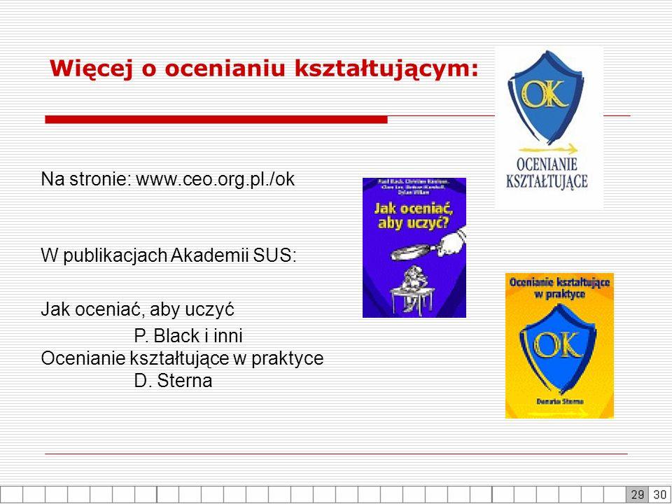 Na stronie: www.ceo.org.pl./ok W publikacjach Akademii SUS: Jak oceniać, aby uczyć P. Black i inni Ocenianie kształtujące w praktyce D. Sterna Więcej