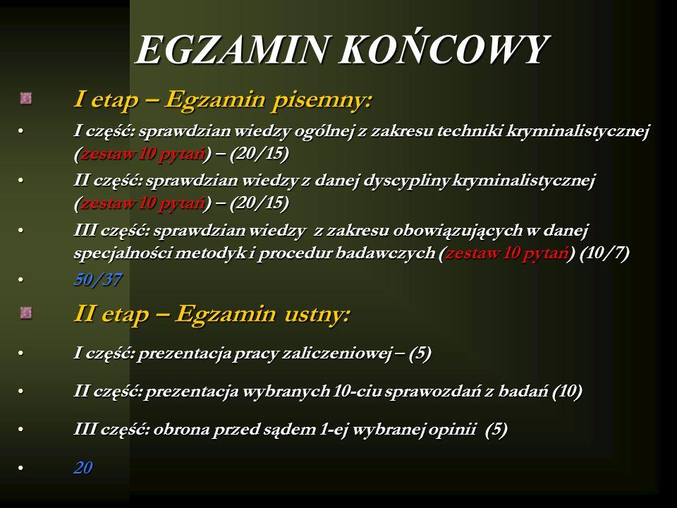 EGZAMIN KOŃCOWY I etap – Egzamin pisemny: I część: sprawdzian wiedzy ogólnej z zakresu techniki kryminalistycznej (zestaw 10 pytań) – (20/15) I część: