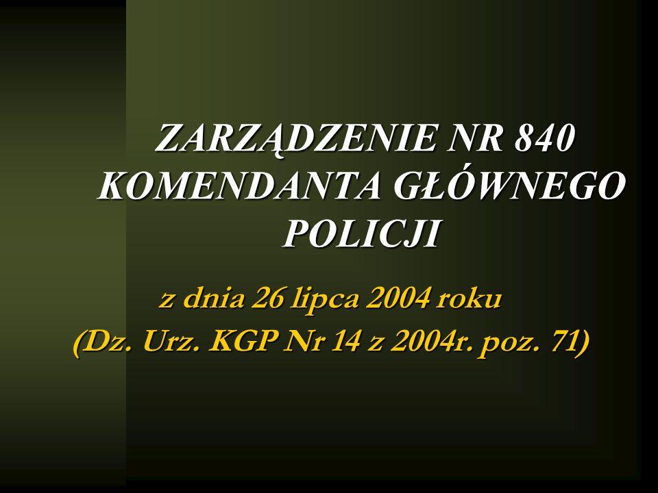 ZARZĄDZENIE NR 840 KOMENDANTA GŁÓWNEGO POLICJI z dnia 26 lipca 2004 roku (Dz. Urz. KGP Nr 14 z 2004r. poz. 71)