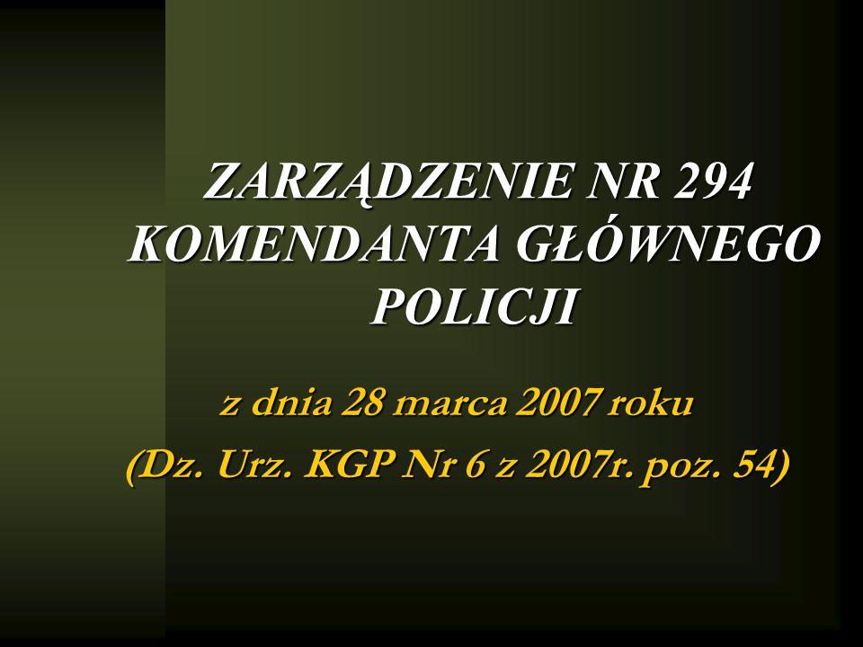 ZARZĄDZENIE NR 294 KOMENDANTA GŁÓWNEGO POLICJI z dnia 28 marca 2007 roku (Dz. Urz. KGP Nr 6 z 2007r. poz. 54)