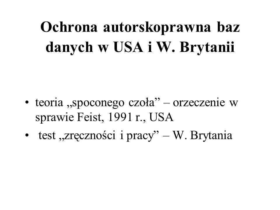 Ochrona autorskoprawna baz danych w USA i W. Brytanii teoria spoconego czoła – orzeczenie w sprawie Feist, 1991 r., USA test zręczności i pracy – W. B