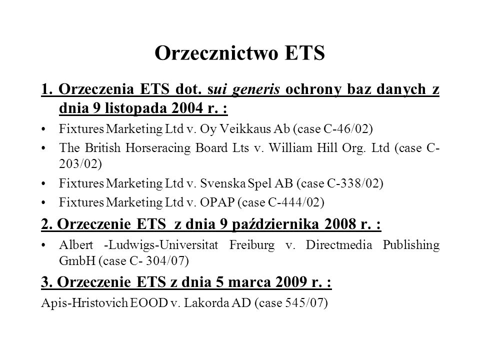 Orzecznictwo ETS 1. Orzeczenia ETS dot. sui generis ochrony baz danych z dnia 9 listopada 2004 r. : Fixtures Marketing Ltd v. Oy Veikkaus Ab (case C-4