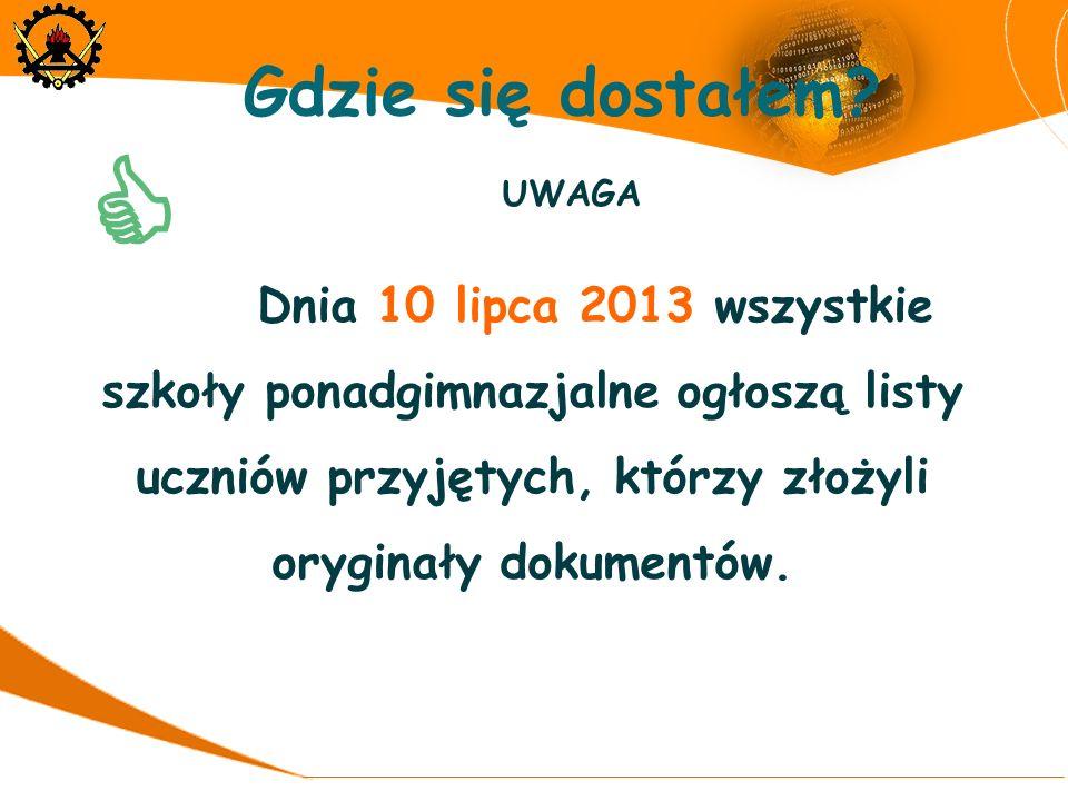 UWAGA Dnia 10 lipca 2013 wszystkie szkoły ponadgimnazjalne ogłoszą listy uczniów przyjętych, którzy złożyli oryginały dokumentów. Gdzie się dostałem?