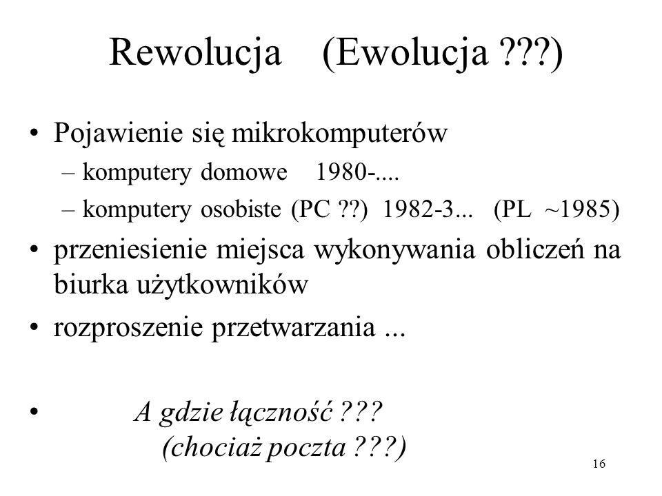 16 Rewolucja (Ewolucja ???) Pojawienie się mikrokomputerów –komputery domowe 1980-.... –komputery osobiste (PC ??) 1982-3... (PL ~1985) przeniesienie