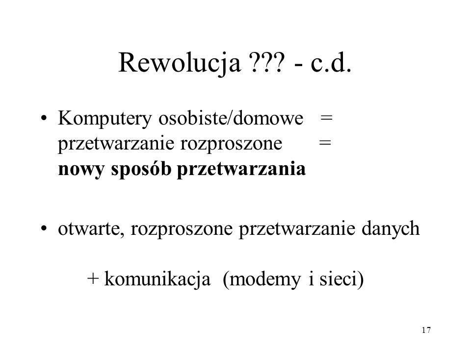 17 Rewolucja ??? - c.d. Komputery osobiste/domowe = przetwarzanie rozproszone = nowy sposób przetwarzania otwarte, rozproszone przetwarzanie danych +