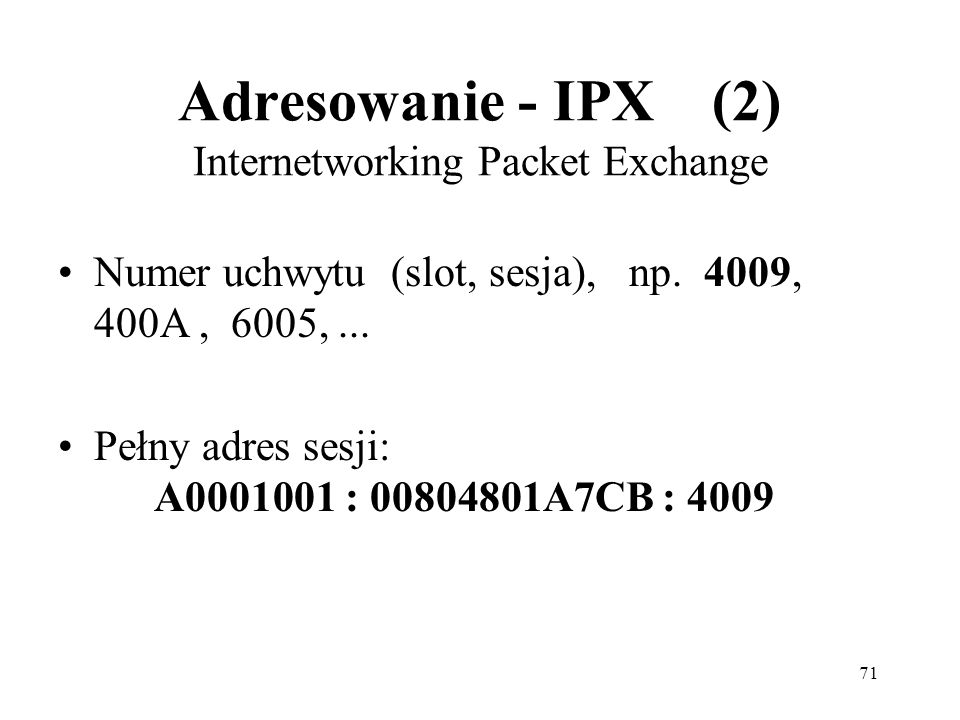 71 Adresowanie - IPX (2) Internetworking Packet Exchange Numer uchwytu (slot, sesja), np. 4009, 400A, 6005,... Pełny adres sesji: A0001001 : 00804801A