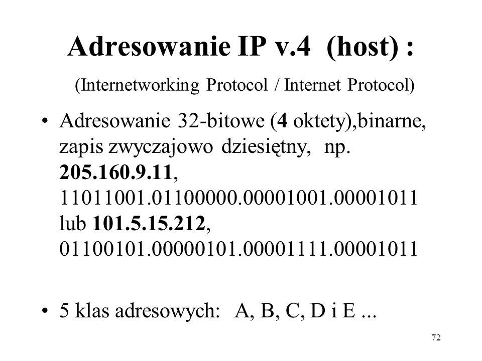 72 Adresowanie IP v.4 (host) : (Internetworking Protocol / Internet Protocol) Adresowanie 32-bitowe (4 oktety),binarne, zapis zwyczajowo dziesiętny, n