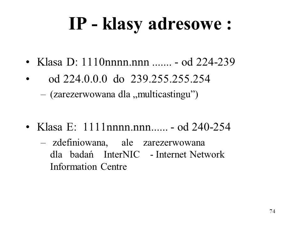 74 IP - klasy adresowe : Klasa D: 1110nnnn.nnn....... - od 224-239 od 224.0.0.0 do 239.255.255.254 –(zarezerwowana dla multicastingu) Klasa E: 1111nnn