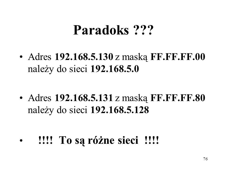 76 Paradoks ??? Adres 192.168.5.130 z maską FF.FF.FF.00 należy do sieci 192.168.5.0 Adres 192.168.5.131 z maską FF.FF.FF.80 należy do sieci 192.168.5.