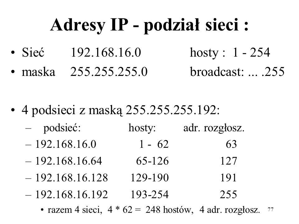 77 Adresy IP - podział sieci : Sieć 192.168.16.0 hosty : 1 - 254 maska255.255.255.0 broadcast:....255 4 podsieci z maską 255.255.255.192: – podsieć: h
