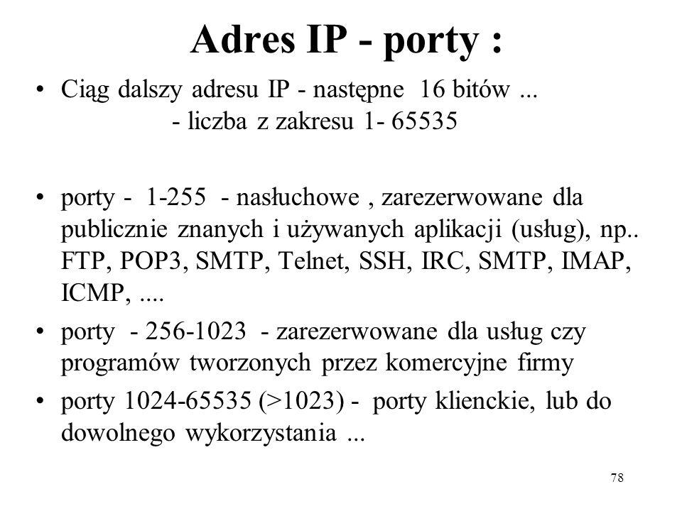 78 Adres IP - porty : Ciąg dalszy adresu IP - następne 16 bitów... - liczba z zakresu 1- 65535 porty - 1-255 - nasłuchowe, zarezerwowane dla publiczni