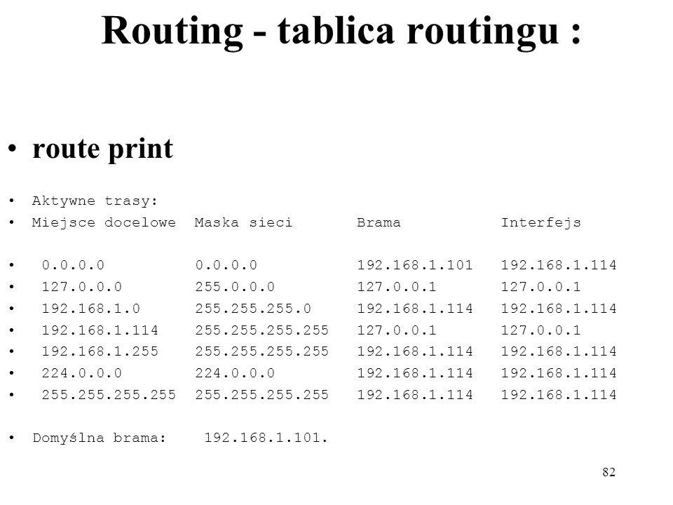 82 Routing - tablica routingu : route print Aktywne trasy: Miejsce docelowe Maska sieci Brama Interfejs 0.0.0.0 0.0.0.0 192.168.1.101 192.168.1.114 12