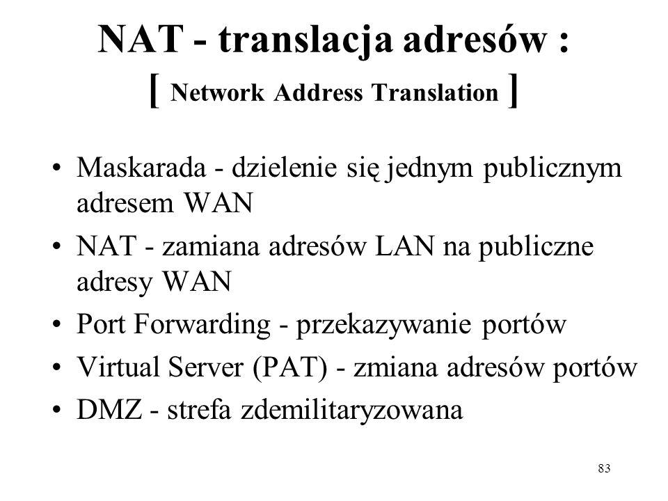 83 NAT - translacja adresów : [ Network Address Translation ] Maskarada - dzielenie się jednym publicznym adresem WAN NAT - zamiana adresów LAN na pub