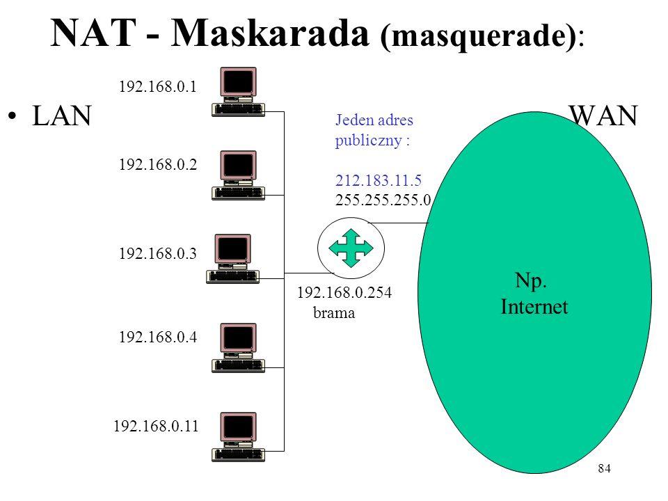 84 NAT - Maskarada (masquerade): LAN WAN Np. Internet Jeden adres publiczny : 212.183.11.5 255.255.255.0 192.168.0.1 192.168.0.2 192.168.0.3 192.168.0