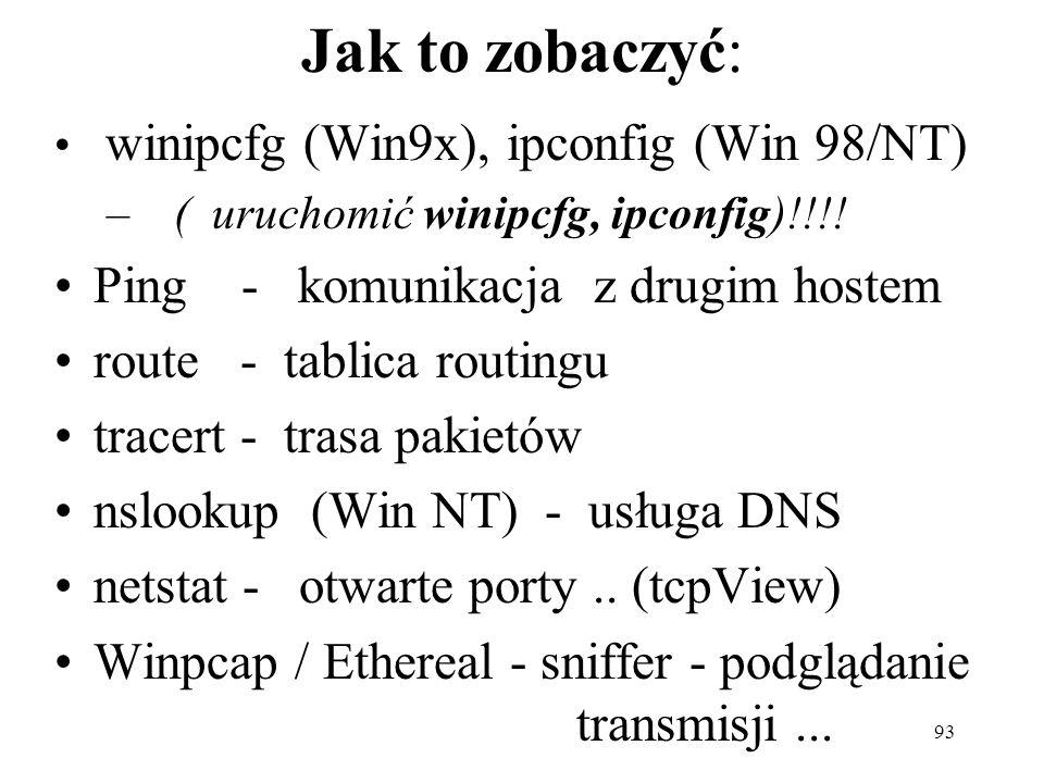 93 Jak to zobaczyć: winipcfg (Win9x), ipconfig (Win 98/NT) – ( uruchomić winipcfg, ipconfig)!!!! Ping - komunikacja z drugim hostem route - tablica ro