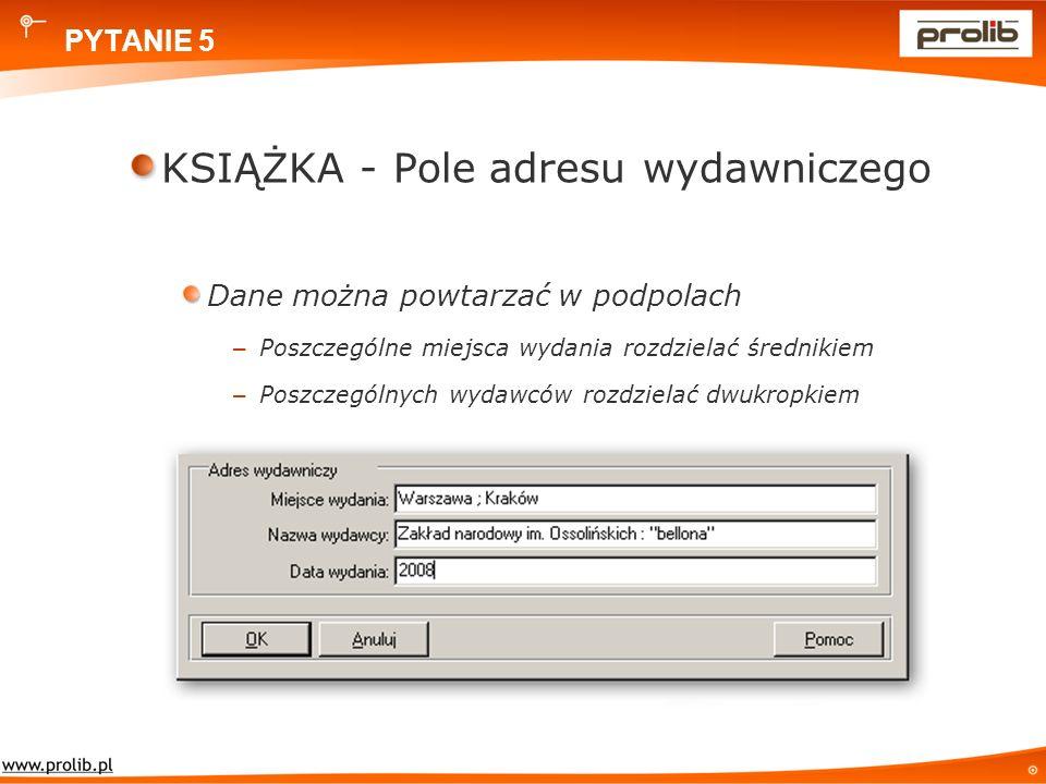 PYTANIE 5 KSIĄŻKA - Pole adresu wydawniczego Dane można powtarzać w podpolach – Poszczególne miejsca wydania rozdzielać średnikiem – Poszczególnych wydawców rozdzielać dwukropkiem