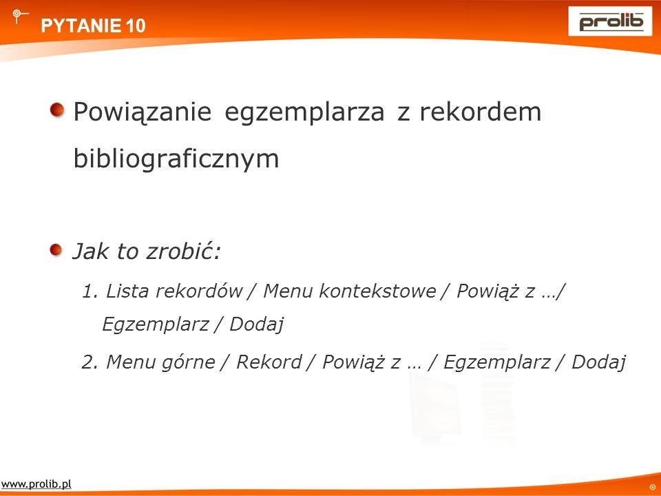 PYTANIE 10 Powiązanie egzemplarza z rekordem bibliograficznym Jak to zrobić: 1.