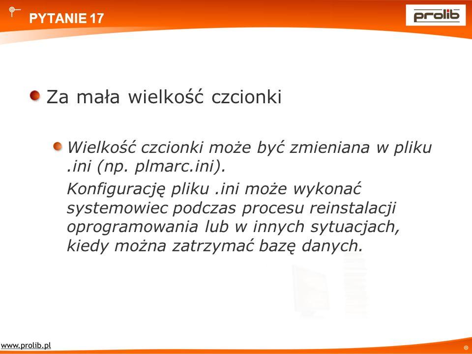 PYTANIE 17 Za mała wielkość czcionki Wielkość czcionki może być zmieniana w pliku.ini (np.