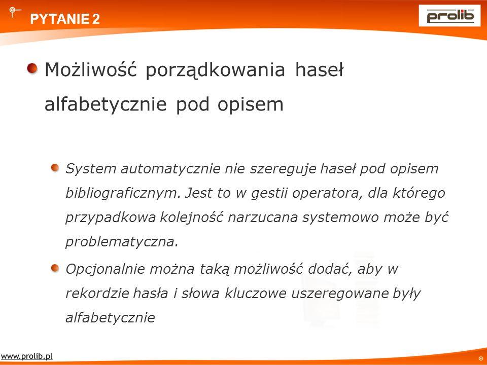 PYTANIE 2 Możliwość porządkowania haseł alfabetycznie pod opisem System automatycznie nie szereguje haseł pod opisem bibliograficznym.