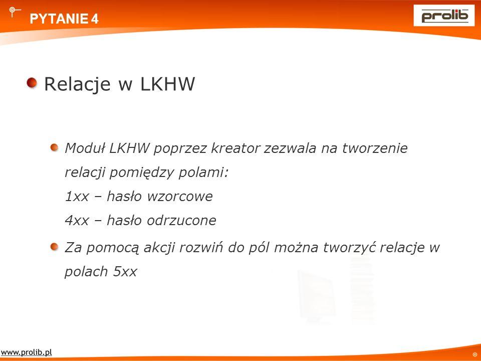 PYTANIE 4 Relacje w LKHW Moduł LKHW poprzez kreator zezwala na tworzenie relacji pomiędzy polami: 1xx – hasło wzorcowe 4xx – hasło odrzucone Za pomocą akcji rozwiń do pól można tworzyć relacje w polach 5xx