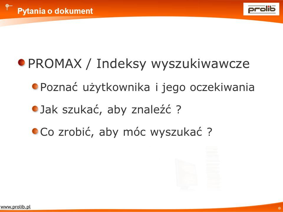 Pytania o dokument PROMAX / Indeksy wyszukiwawcze Poznać użytkownika i jego oczekiwania Jak szukać, aby znaleźć .