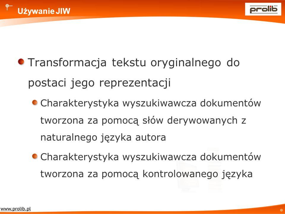 Używanie JIW Transformacja tekstu oryginalnego do postaci jego reprezentacji Charakterystyka wyszukiwawcza dokumentów tworzona za pomocą słów derywowanych z naturalnego języka autora Charakterystyka wyszukiwawcza dokumentów tworzona za pomocą kontrolowanego języka
