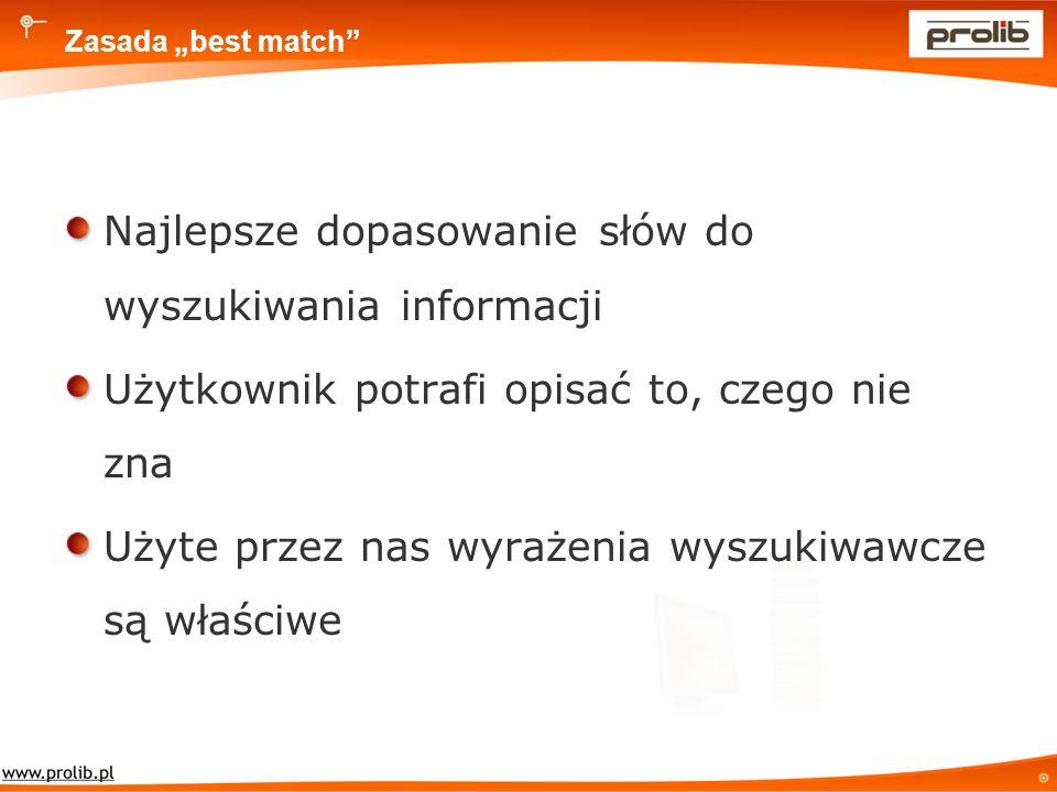 Zasada best match Najlepsze dopasowanie słów do wyszukiwania informacji Użytkownik potrafi opisać to, czego nie zna Użyte przez nas wyrażenia wyszukiwawcze są właściwe