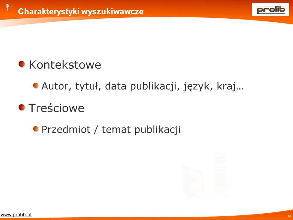 Charakterystyki wyszukiwawcze Kontekstowe Autor, tytuł, data publikacji, język, kraj… Treściowe Przedmiot / temat publikacji
