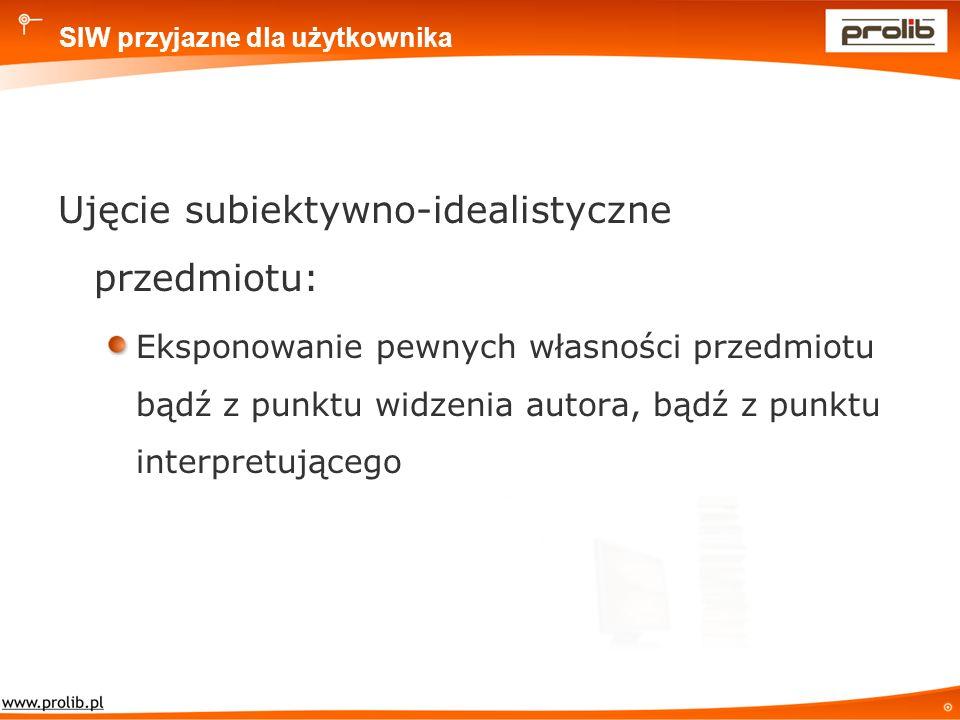 SIW przyjazne dla użytkownika Ujęcie subiektywno-idealistyczne przedmiotu: Eksponowanie pewnych własności przedmiotu bądź z punktu widzenia autora, bądź z punktu interpretującego